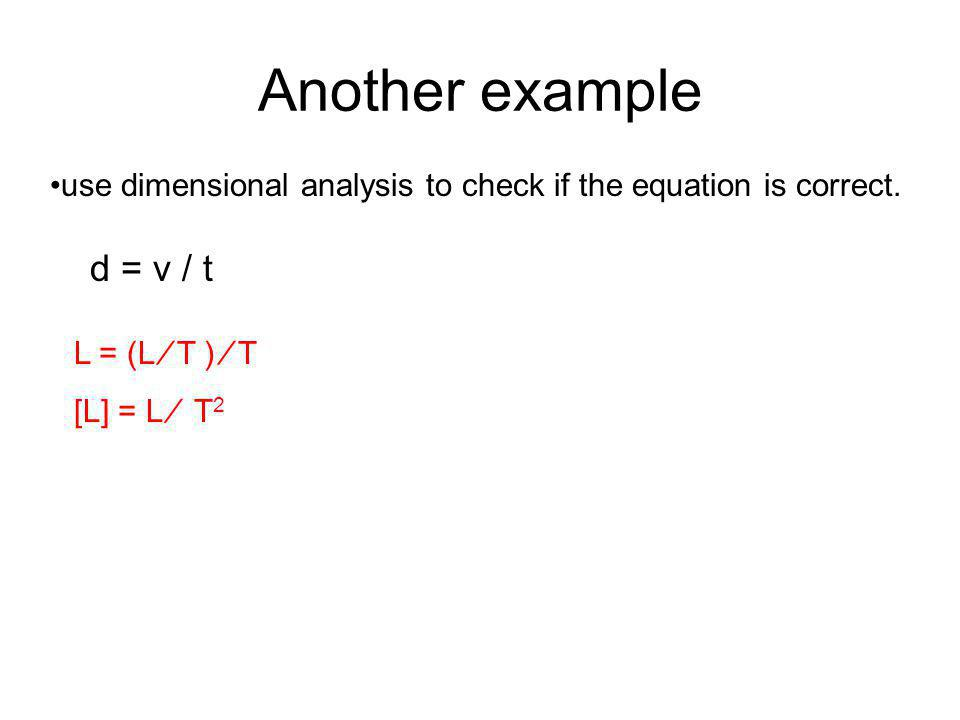 Another example d = v / t use dimensional analysis to check if the equation is correct.