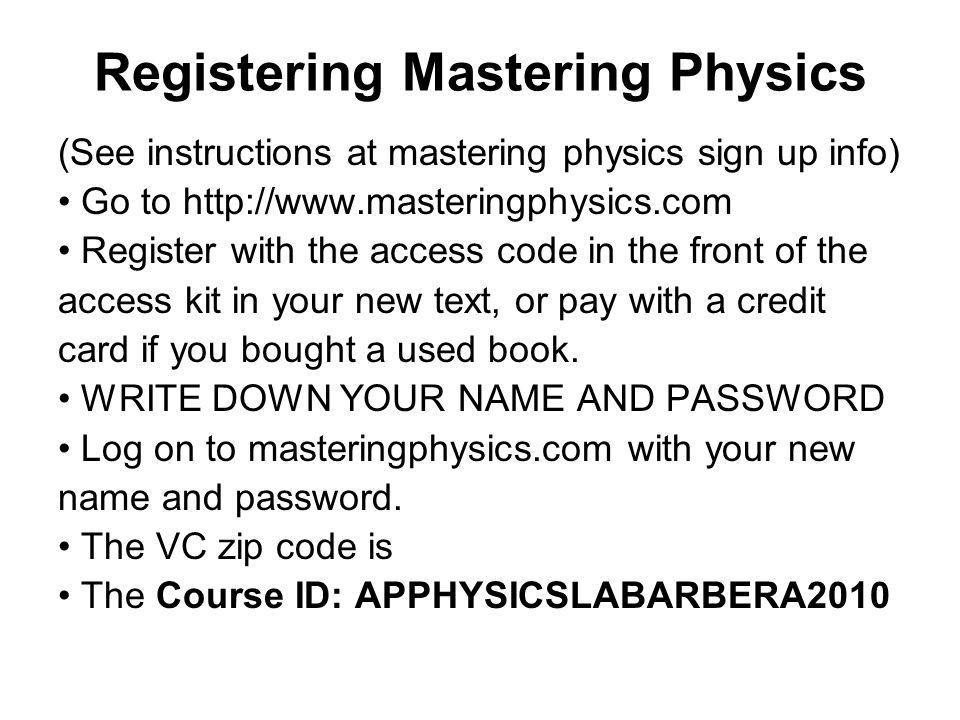 Registering Mastering Physics (See instructions at mastering physics sign up info) Go to http://www.masteringphysics.com Register with the access code in the front of the access kit in your new text, or pay with a credit card if you bought a used book.