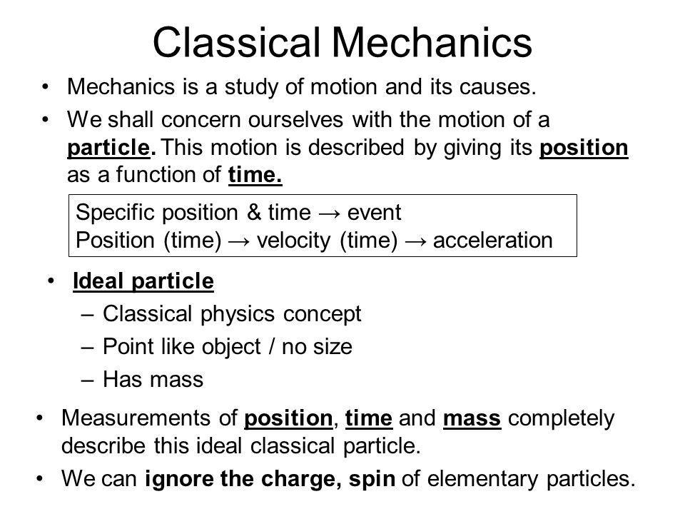 Classical Mechanics Mechanics is a study of motion and its causes. We shall concern ourselves with the motion of a particle. This motion is described