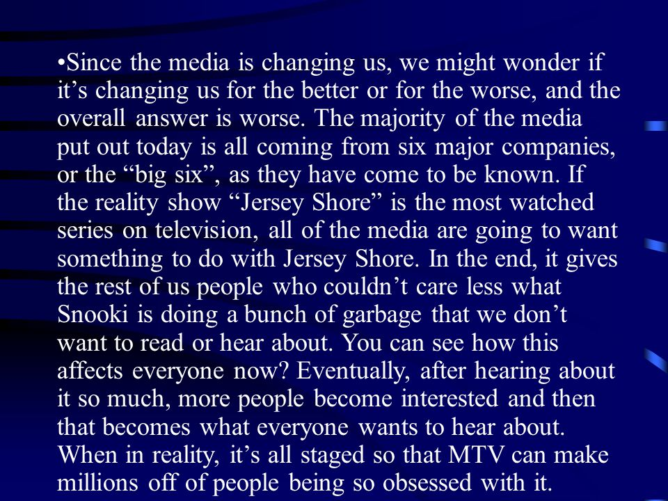 Since the media is changing us, we might wonder if it's changing us for the better or for the worse, and the overall answer is worse.
