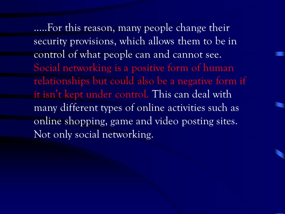 …..For this reason, many people change their security provisions, which allows them to be in control of what people can and cannot see. Social network