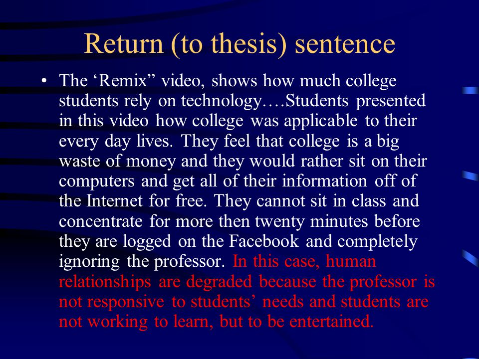 "Return (to thesis) sentence The 'Remix"" video, shows how much college students rely on technology….Students presented in this video how college was ap"