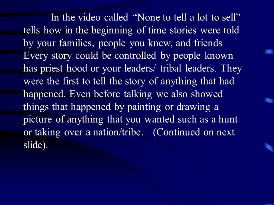 In the video called None to tell a lot to sell tells how in the beginning of time stories were told by your families, people you knew, and friends Every story could be controlled by people known has priest hood or your leaders/ tribal leaders.