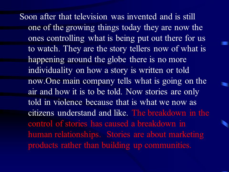 Soon after that television was invented and is still one of the growing things today they are now the ones controlling what is being put out there for us to watch.