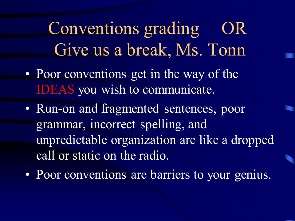 Conventions grading OR Give us a break, Ms. Tonn Poor conventions get in the way of the IDEAS you wish to communicate. Run-on and fragmented sentences