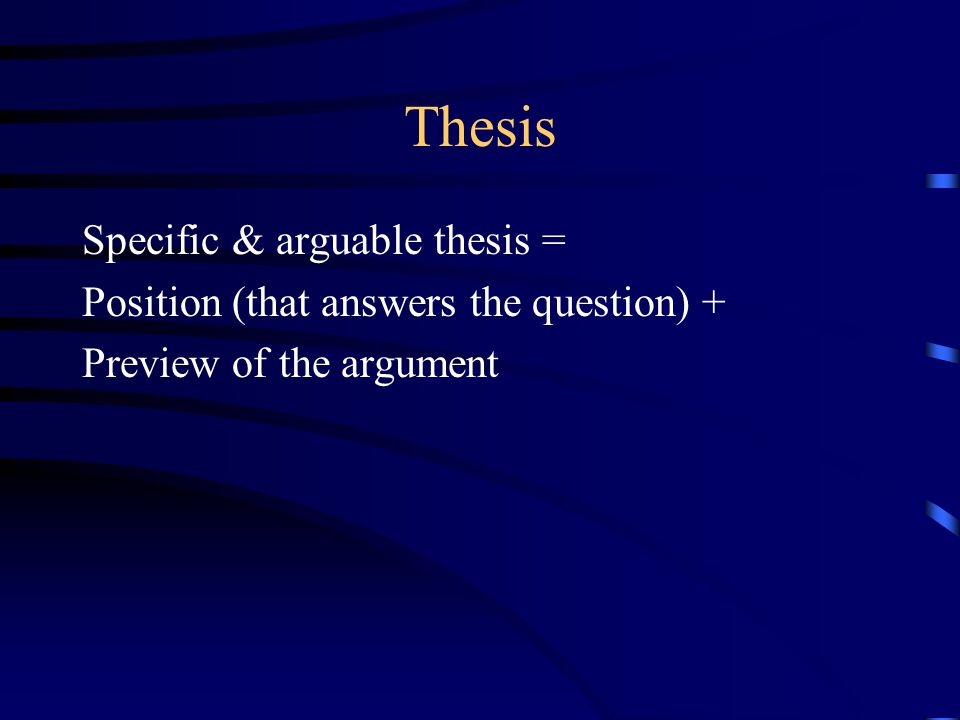 Thesis Specific & arguable thesis = Position (that answers the question) + Preview of the argument