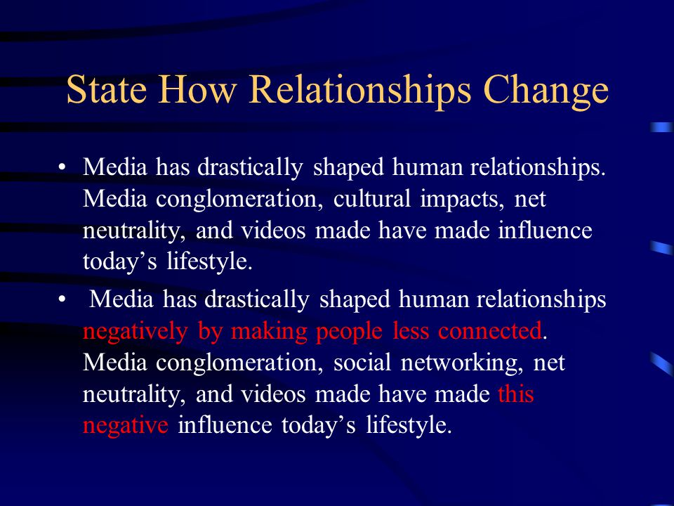 State How Relationships Change Media has drastically shaped human relationships. Media conglomeration, cultural impacts, net neutrality, and videos ma
