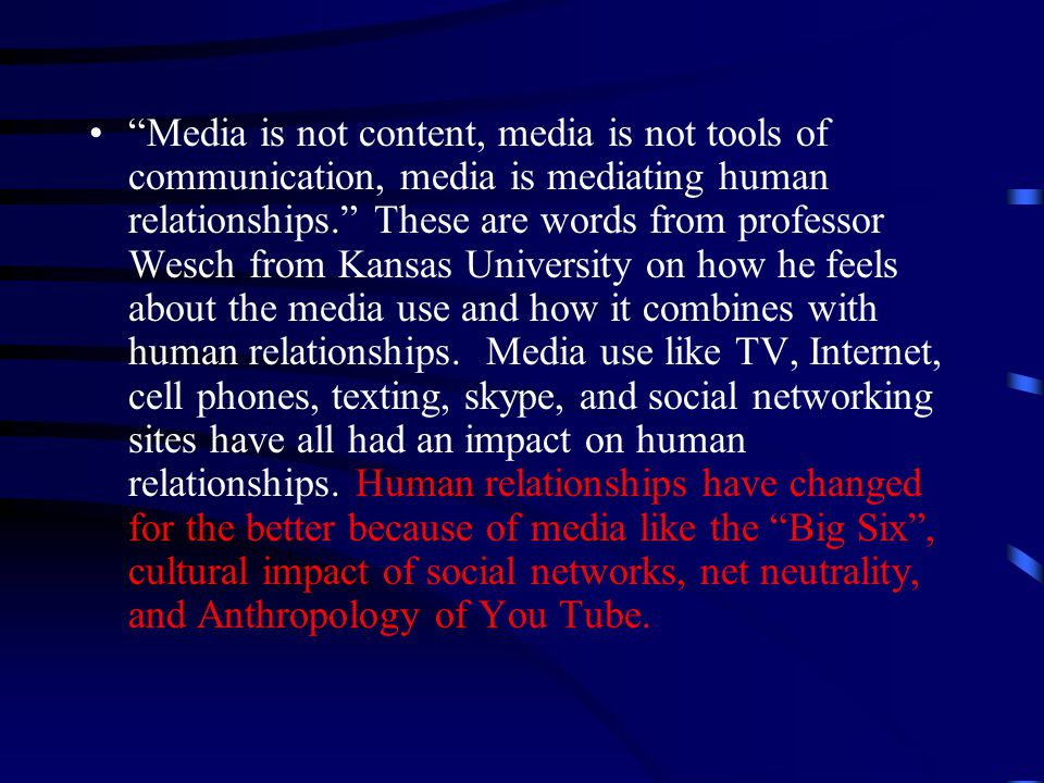 Media is not content, media is not tools of communication, media is mediating human relationships. These are words from professor Wesch from Kansas University on how he feels about the media use and how it combines with human relationships.