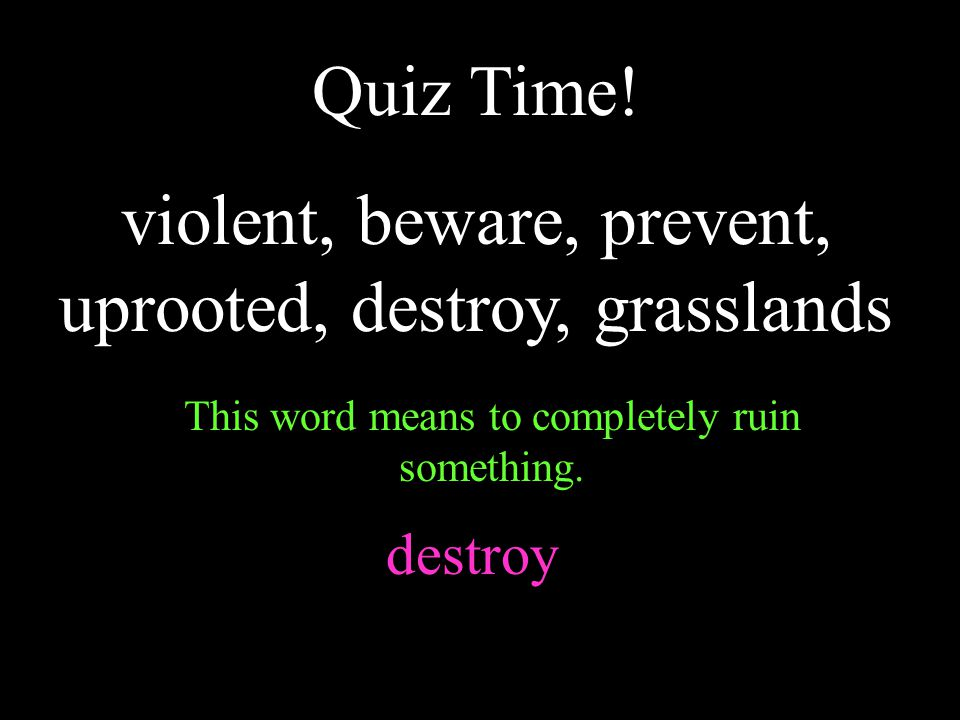 Quiz Time! violent, beware, prevent, uprooted, destroy, grasslands This word means to completely ruin something. destroy