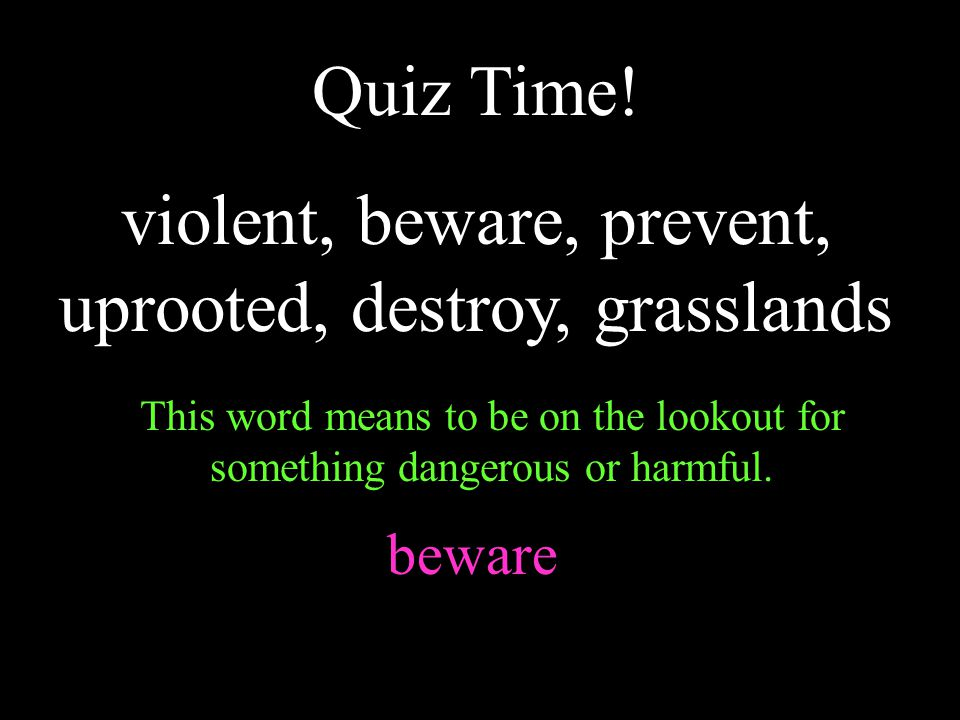 Quiz Time! violent, beware, prevent, uprooted, destroy, grasslands This word means to be on the lookout for something dangerous or harmful. beware