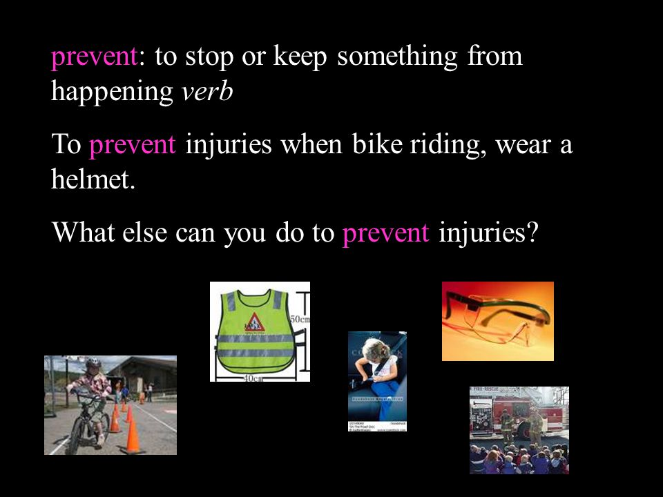 prevent: to stop or keep something from happening verb To prevent injuries when bike riding, wear a helmet. What else can you do to prevent injuries?