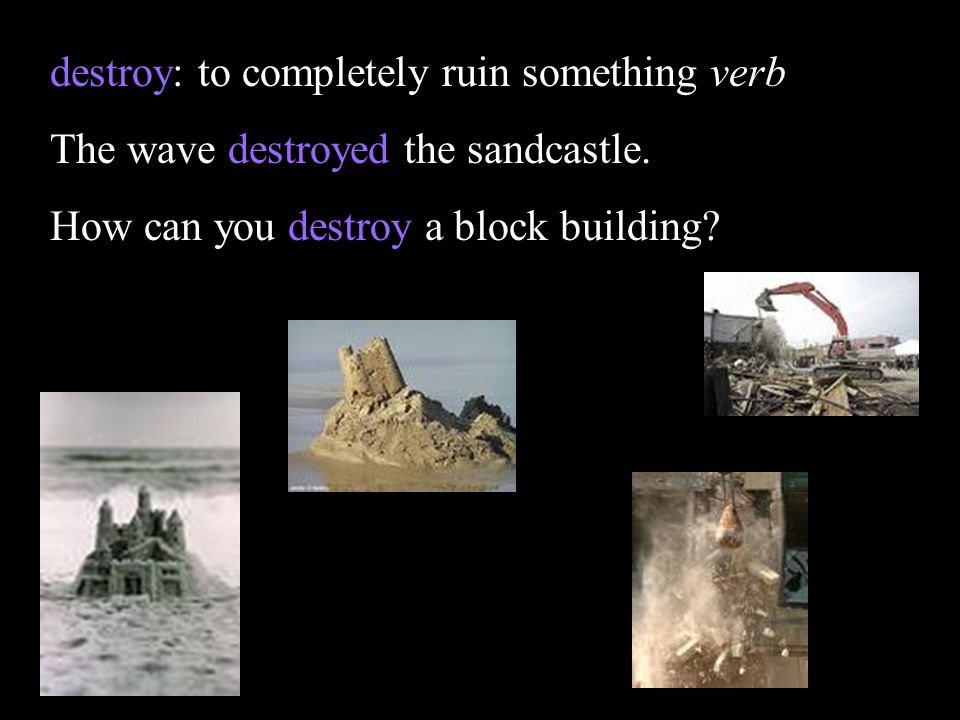destroy: to completely ruin something verb The wave destroyed the sandcastle. How can you destroy a block building?