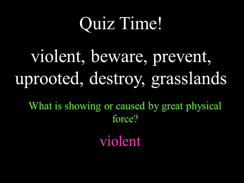 Quiz Time! violent, beware, prevent, uprooted, destroy, grasslands What is showing or caused by great physical force? violent