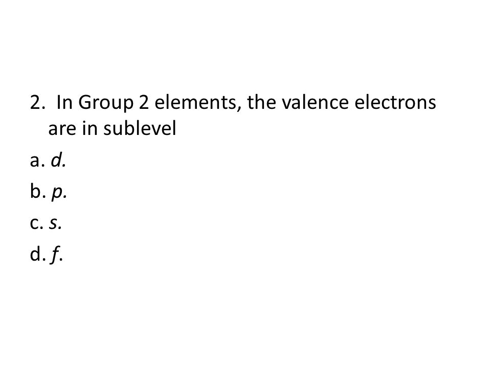 5 1.The number of valence electrons in Group 17 elements is a.