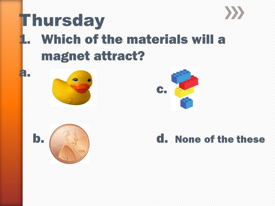 Thursday 1.Which of the materials will a magnet attract a. c. b.d. None of the these
