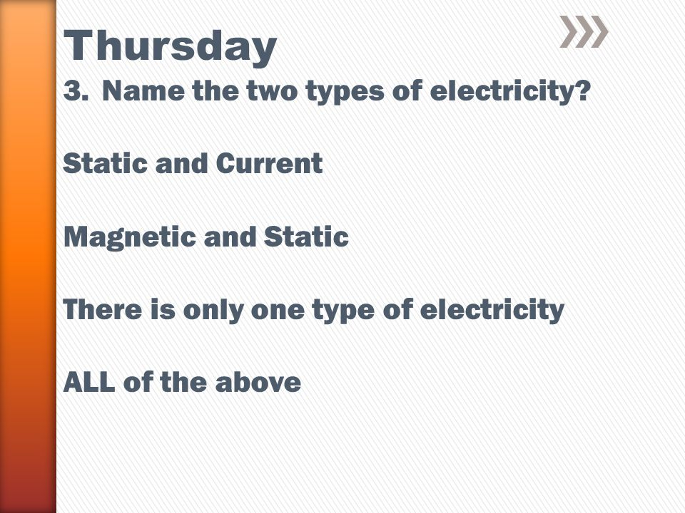 Thursday 3.Name the two types of electricity? Static and Current Magnetic and Static There is only one type of electricity ALL of the above was unchar