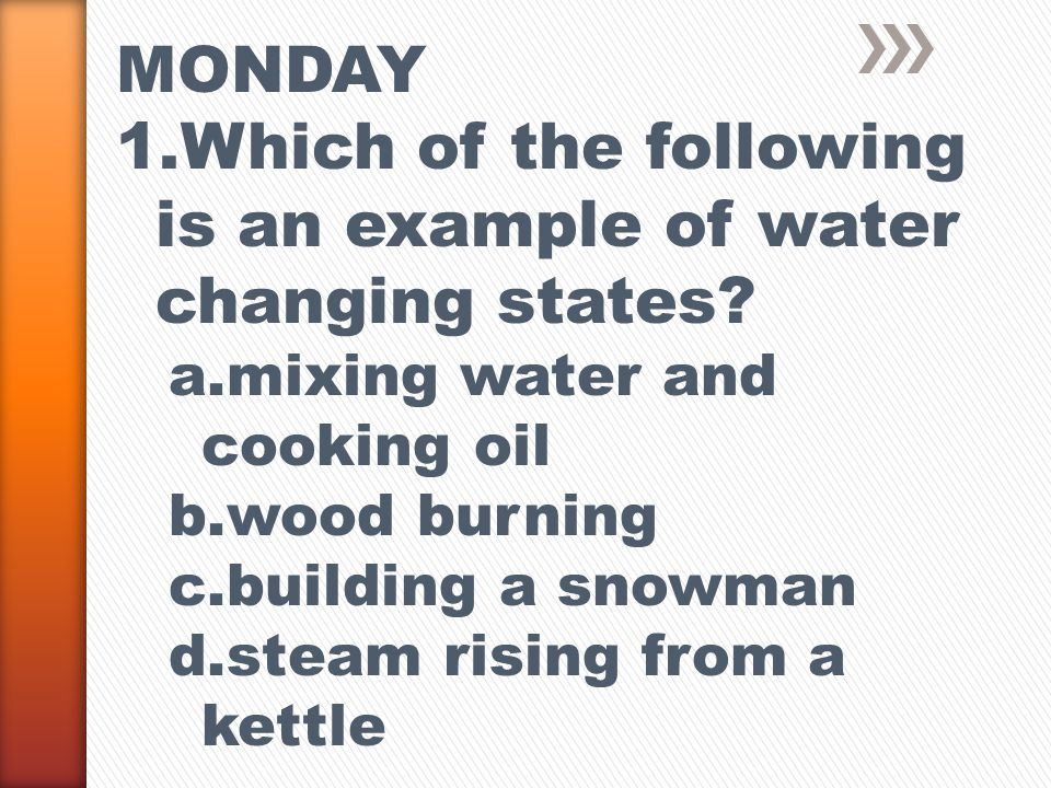 MONDAY 1.Which of the following is an example of water changing states.