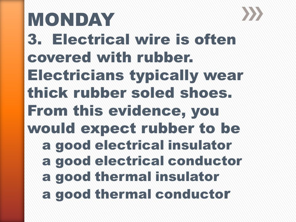 MONDAY 3. Electrical wire is often covered with rubber.