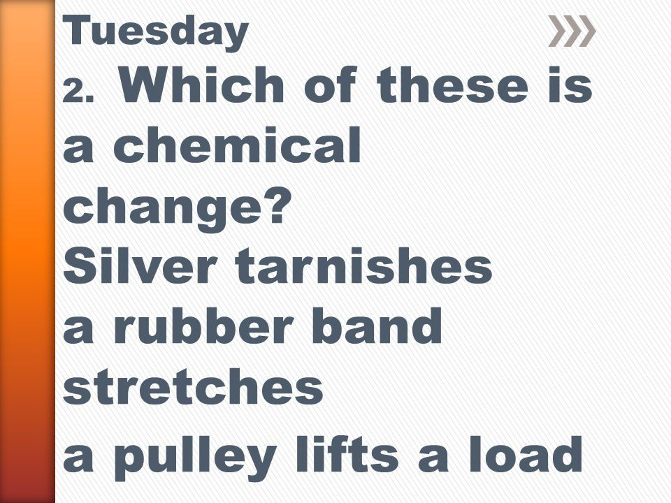 Tuesday 2. Which of these is a chemical change.