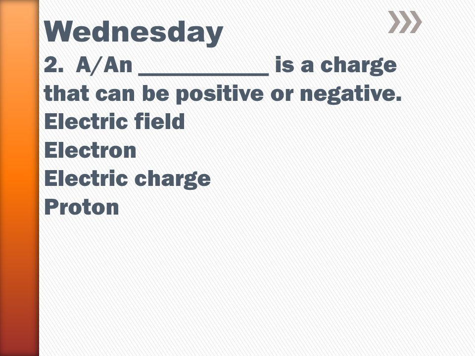 Wednesday 2. A/An ___________ is a charge that can be positive or negative.