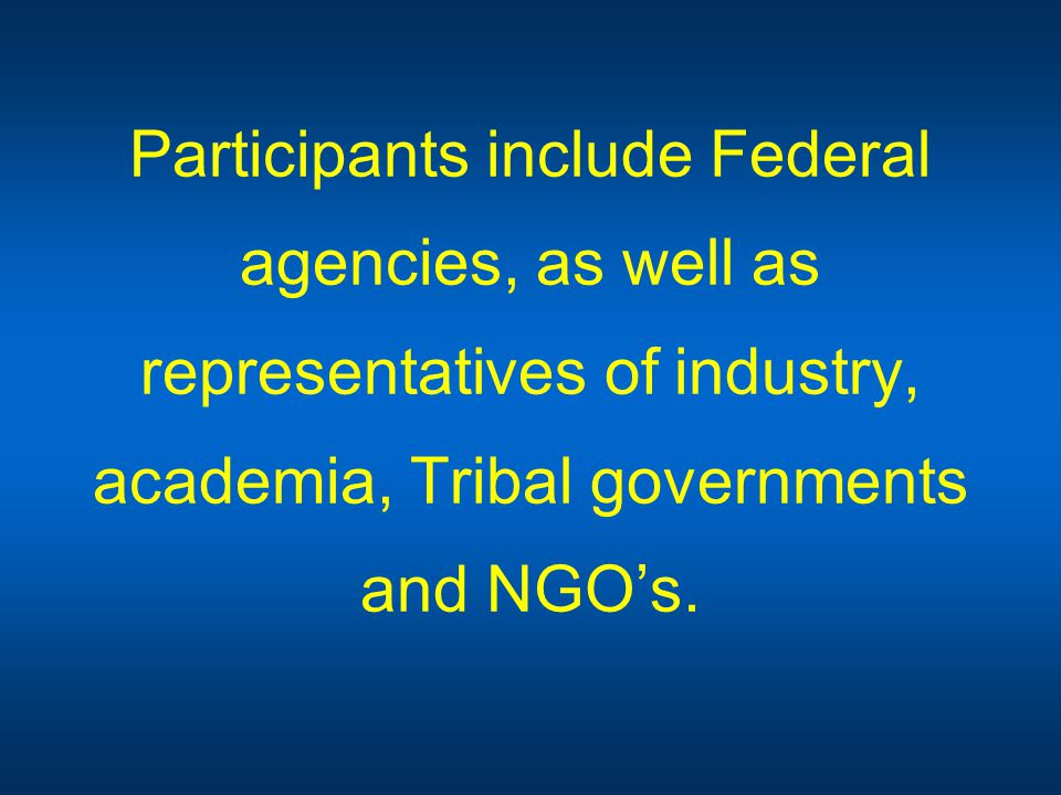 Participants include Federal agencies, as well as representatives of industry, academia, Tribal governments and NGO's.
