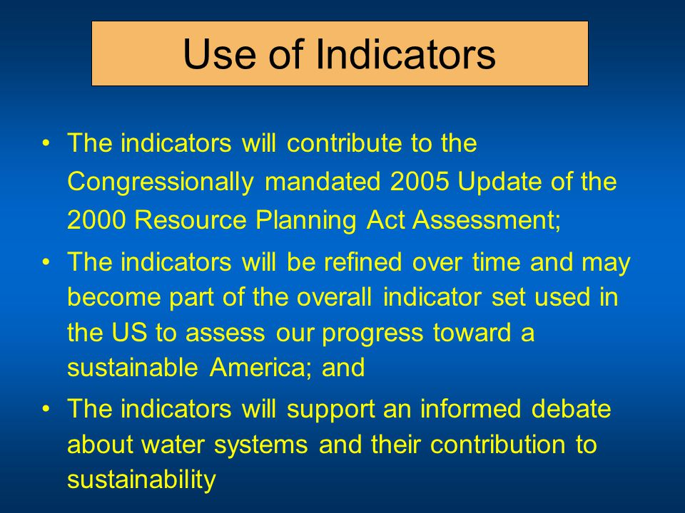 Use of Indicators The indicators will contribute to the Congressionally mandated 2005 Update of the 2000 Resource Planning Act Assessment; The indicators will be refined over time and may become part of the overall indicator set used in the US to assess our progress toward a sustainable America; and The indicators will support an informed debate about water systems and their contribution to sustainability