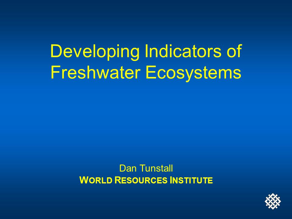 Developing Indicators of Freshwater Ecosystems Dan Tunstall W ORLD R ESOURCES I NSTITUTE