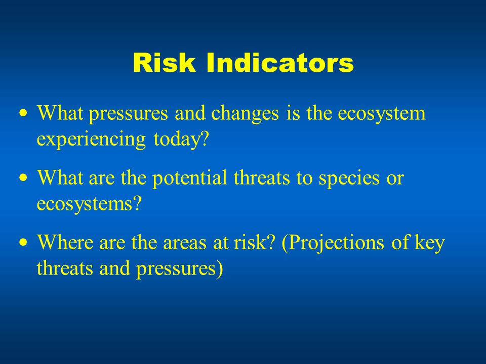 Risk Indicators What pressures and changes is the ecosystem experiencing today.