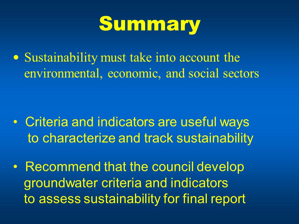 Summary Sustainability must take into account the environmental, economic, and social sectors Criteria and indicators are useful ways to characterize and track sustainability Recommend that the council develop groundwater criteria and indicators to assess sustainability for final report