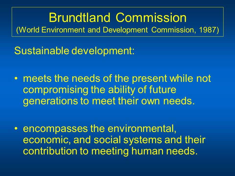 Brundtland Commission (World Environment and Development Commission, 1987) Sustainable development: meets the needs of the present while not compromising the ability of future generations to meet their own needs.