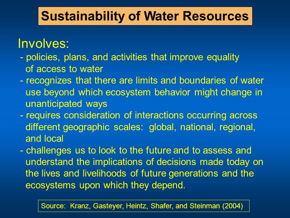 Sustainability of Water Resources Involves: - policies, plans, and activities that improve equality of access to water - recognizes that there are limits and boundaries of water use beyond which ecosystem behavior might change in unanticipated ways - requires consideration of interactions occurring across different geographic scales: global, national, regional, and local - challenges us to look to the future and to assess and understand the implications of decisions made today on the lives and livelihoods of future generations and the ecosystems upon which they depend.