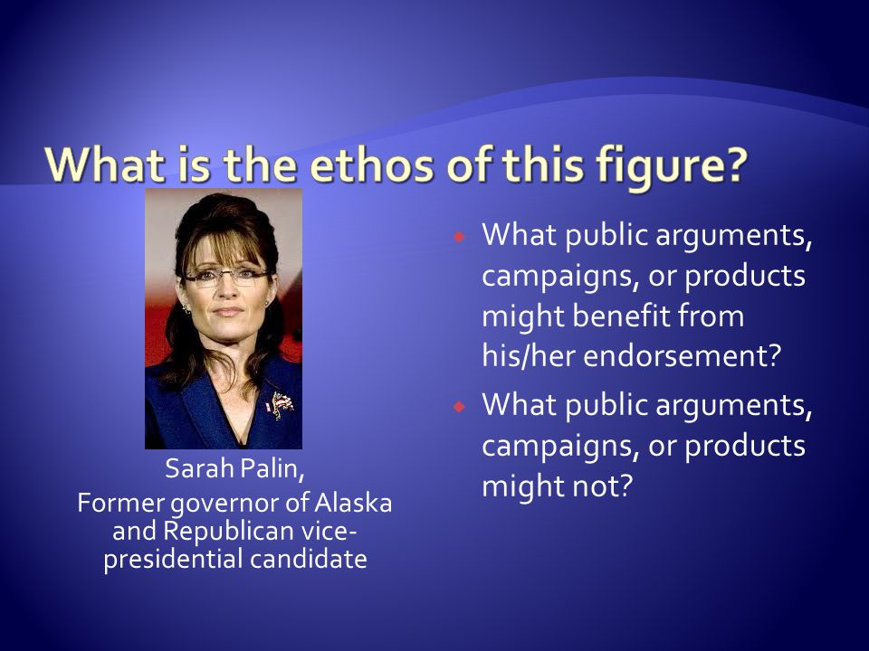 Sarah Palin, Former governor of Alaska and Republican vice- presidential candidate  What public arguments, campaigns, or products might benefit from