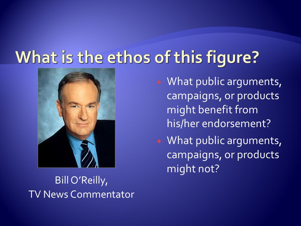 Bill O'Reilly, TV News Commentator  What public arguments, campaigns, or products might benefit from his/her endorsement?  What public arguments, ca