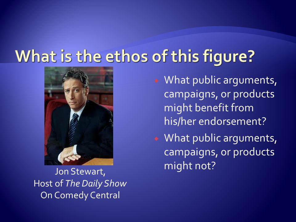 Jon Stewart, Host of The Daily Show On Comedy Central  What public arguments, campaigns, or products might benefit from his/her endorsement?  What p