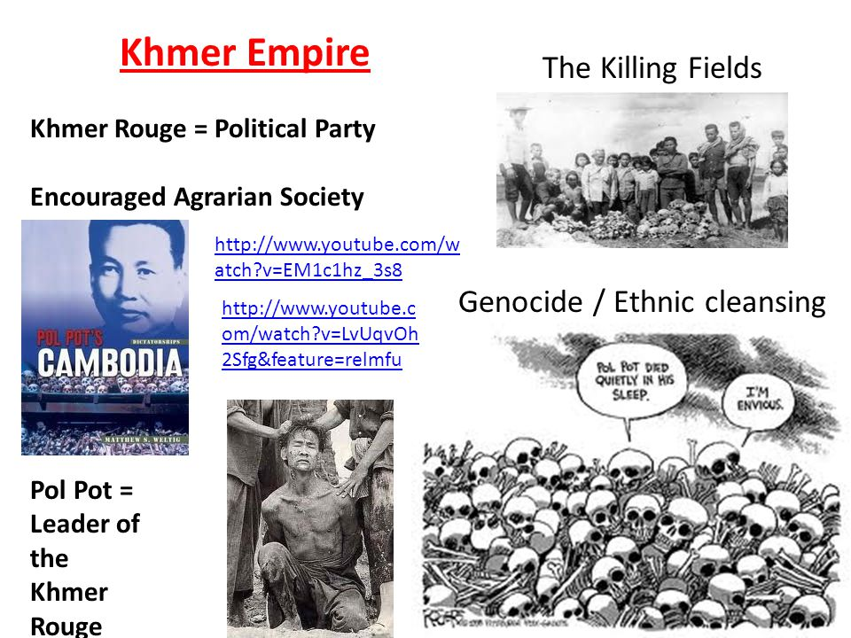 Khmer Empire Khmer Rouge = Political Party Encouraged Agrarian Society The Killing Fields Genocide / Ethnic cleansing Pol Pot = Leader of the Khmer Ro