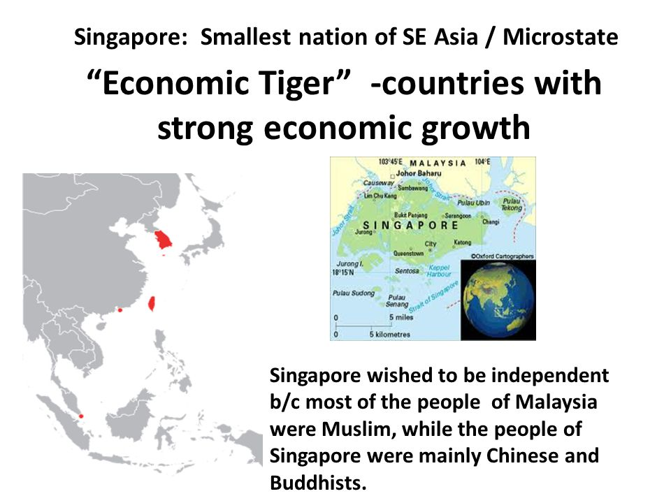 "Singapore: Smallest nation of SE Asia / Microstate ""Economic Tiger"" -countries with strong economic growth Singapore wished to be independent b/c most"