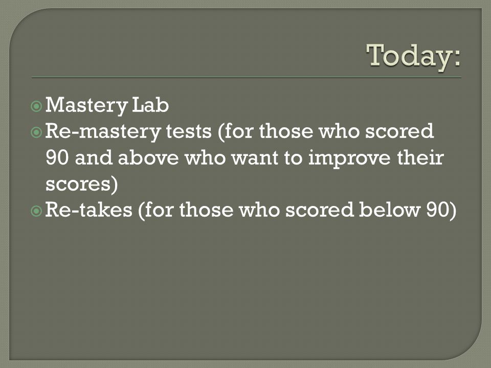  Mastery Lab  Re-mastery tests (for those who scored 90 and above who want to improve their scores)  Re-takes (for those who scored below 90)
