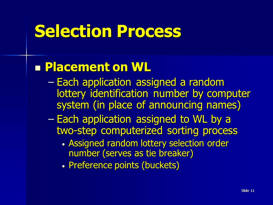 Slide 11 Selection Process Placement on WL Placement on WL –Each application assigned a random lottery identification number by computer system (in pl