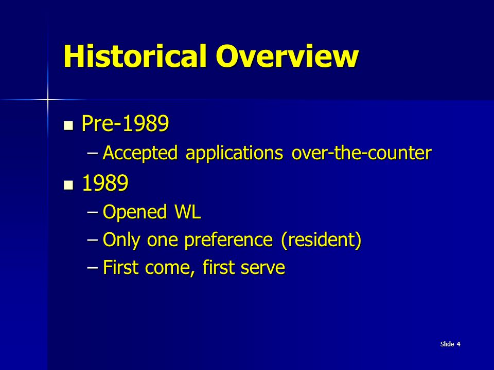 Slide 4 Historical Overview Pre-1989 Pre-1989 –Accepted applications over-the-counter 1989 1989 –Opened WL –Only one preference (resident) –First come