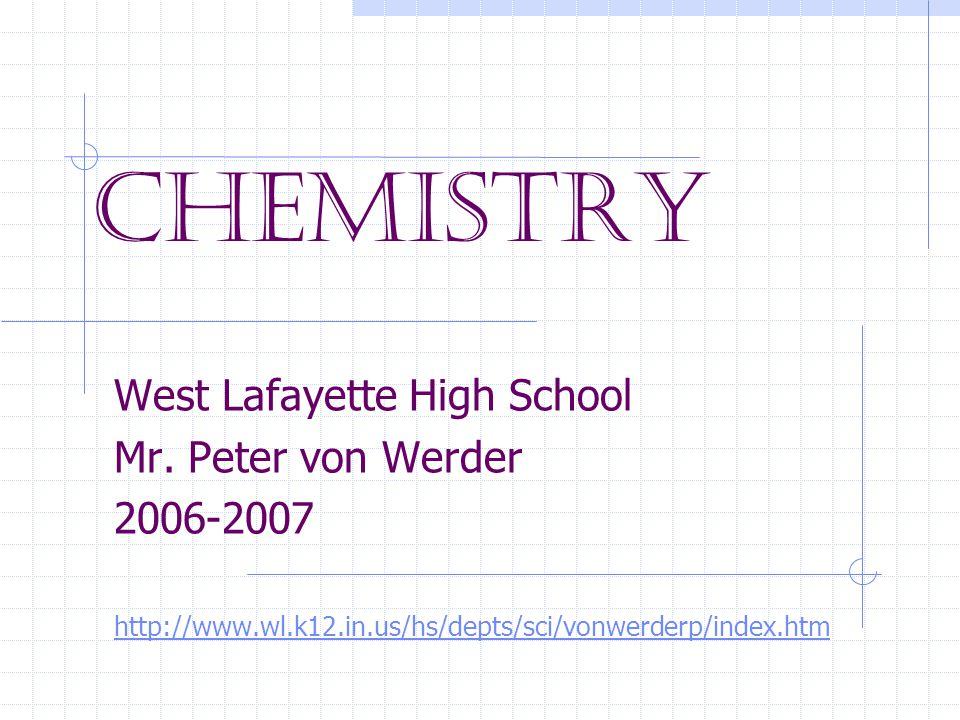 Chemistry West Lafayette High School Mr. Peter von Werder 2006-2007 http://www.wl.k12.in.us/hs/depts/sci/vonwerderp/index.htm
