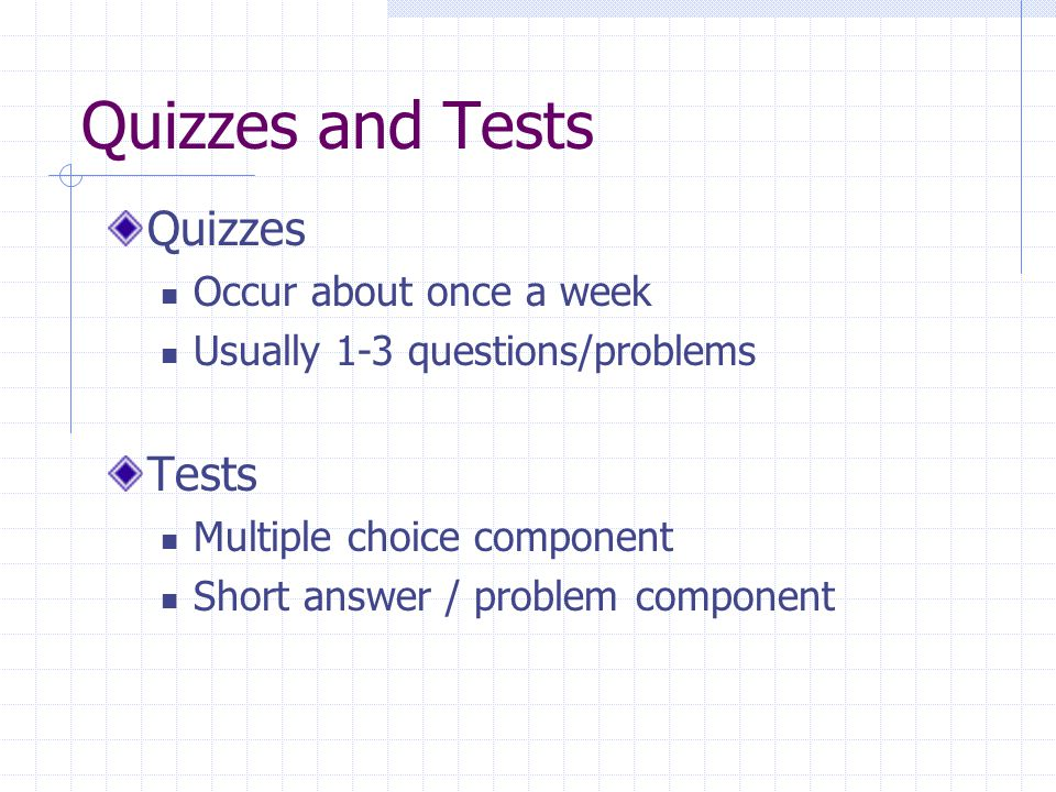 Quizzes and Tests Quizzes Occur about once a week Usually 1-3 questions/problems Tests Multiple choice component Short answer / problem component