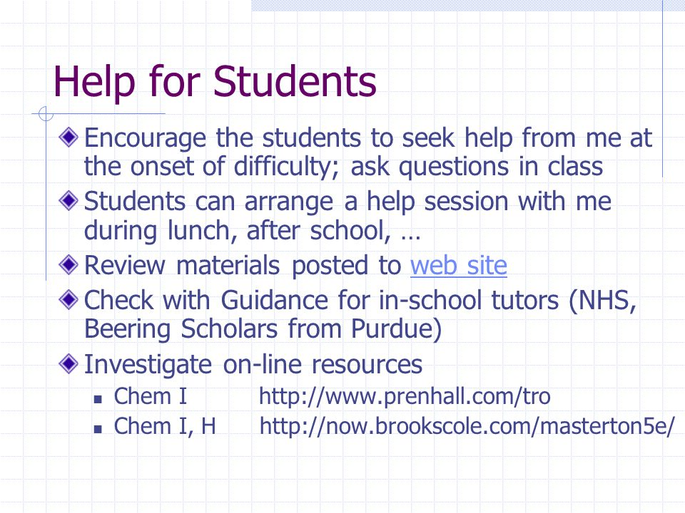 Help for Students Encourage the students to seek help from me at the onset of difficulty; ask questions in class Students can arrange a help session w