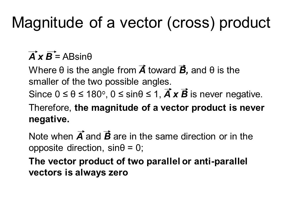 Magnitude of a vector (cross) product A x B = ABsinθ Where θ is the angle from A toward B, and θ is the smaller of the two possible angles. Since 0 ≤