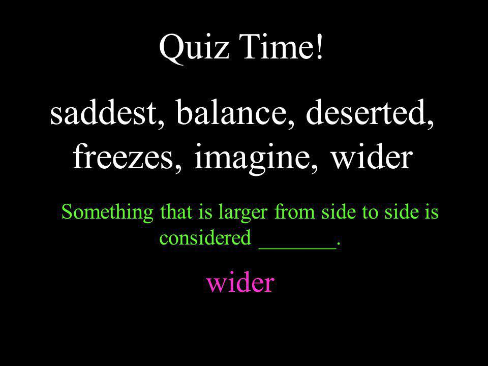 Something that is larger from side to side is considered _______. wider Quiz Time! saddest, balance, deserted, freezes, imagine, wider