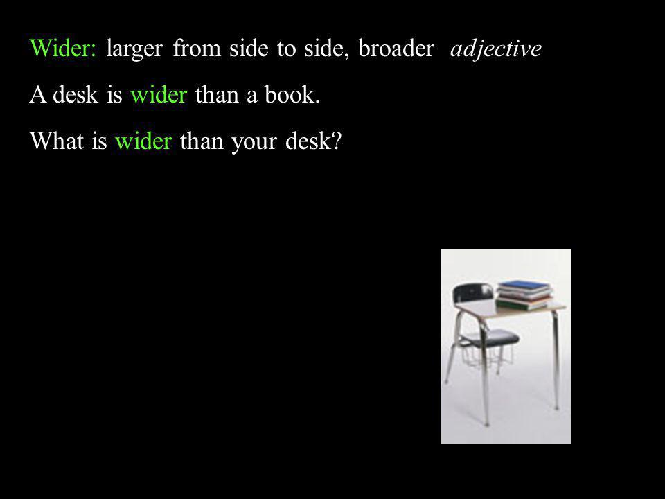 Wider: larger from side to side, broader adjective A desk is wider than a book. What is wider than your desk?