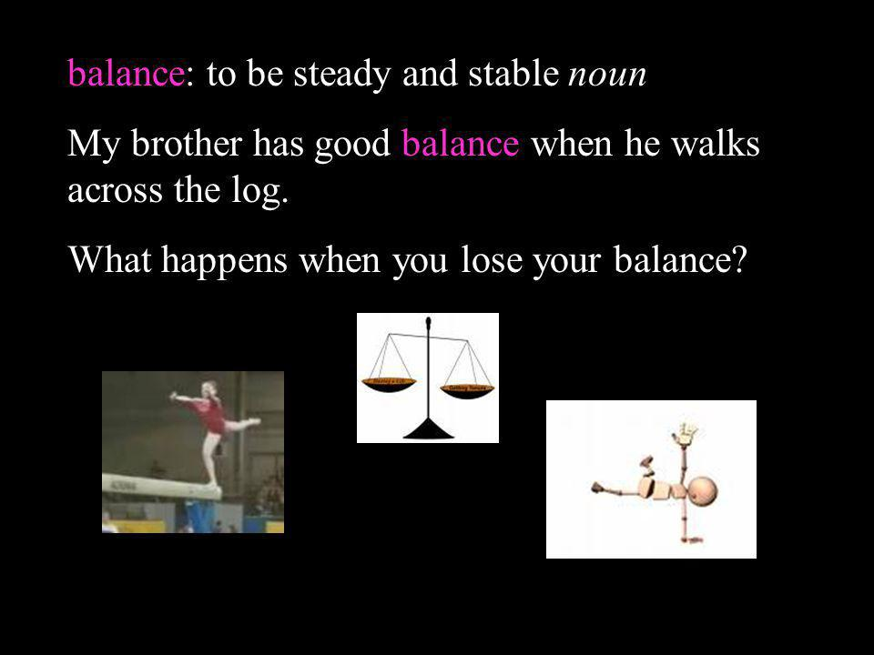 balance: to be steady and stable noun My brother has good balance when he walks across the log. What happens when you lose your balance?