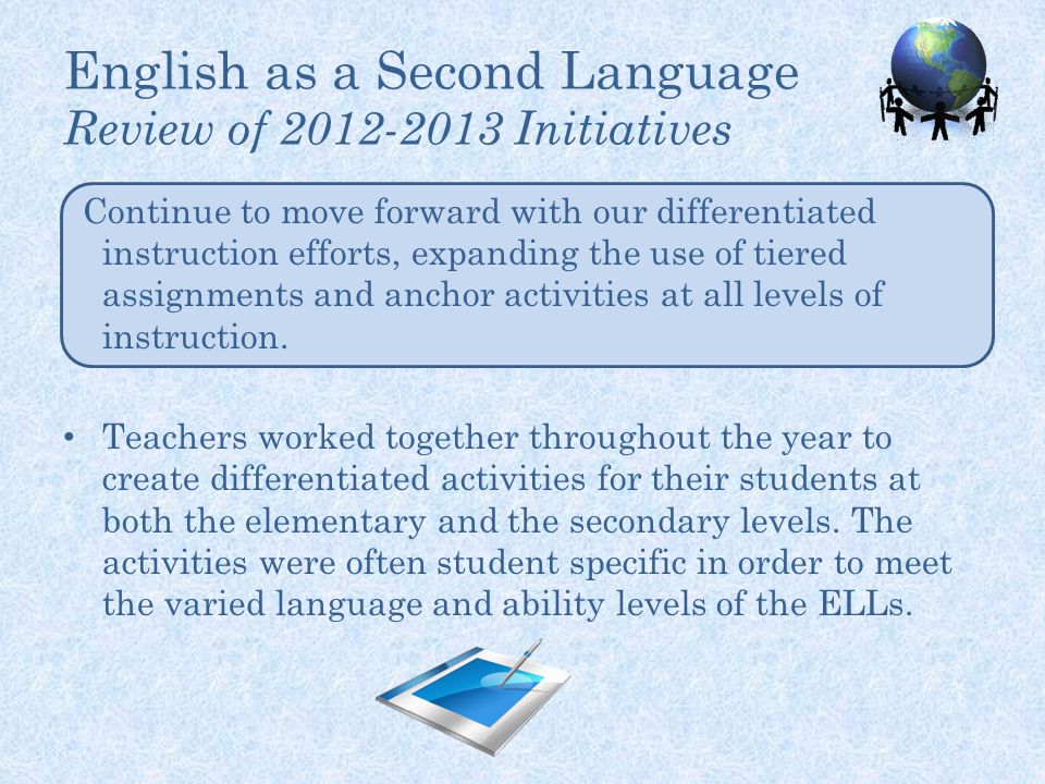 English as a Second Language Review of 2012-2013 Initiatives Continue to move forward with our differentiated instruction efforts, expanding the use of tiered assignments and anchor activities at all levels of instruction.