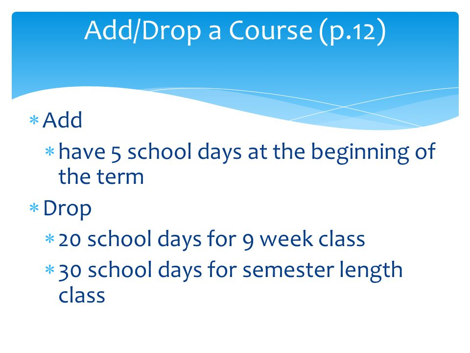  Add  have 5 school days at the beginning of the term  Drop  20 school days for 9 week class  30 school days for semester length class Add/Drop a