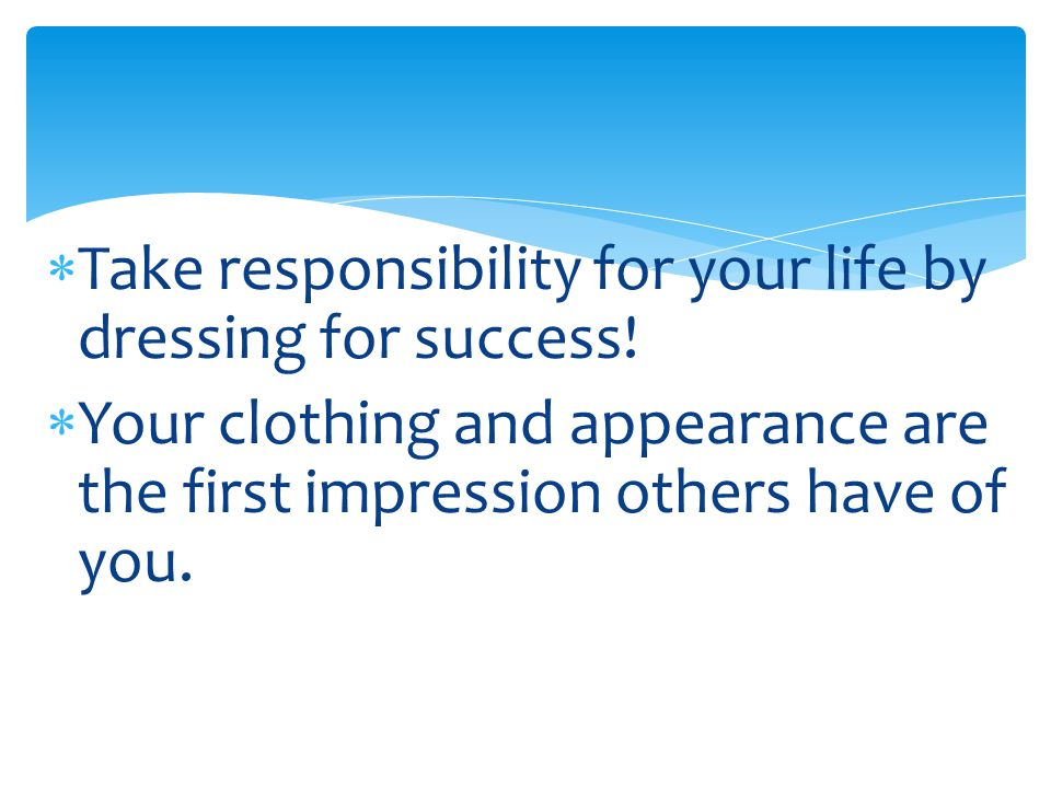  Take responsibility for your life by dressing for success!  Your clothing and appearance are the first impression others have of you.