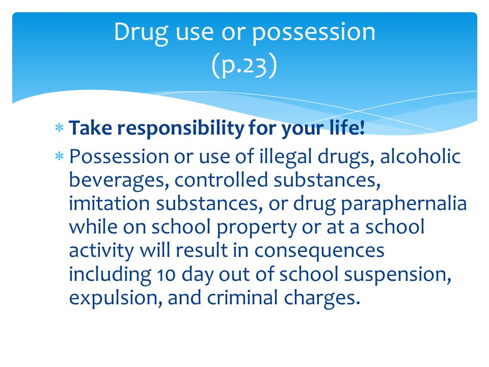  Take responsibility for your life!  Possession or use of illegal drugs, alcoholic beverages, controlled substances, imitation substances, or drug p